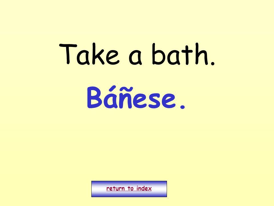 Take a bath. return to index Báñese.