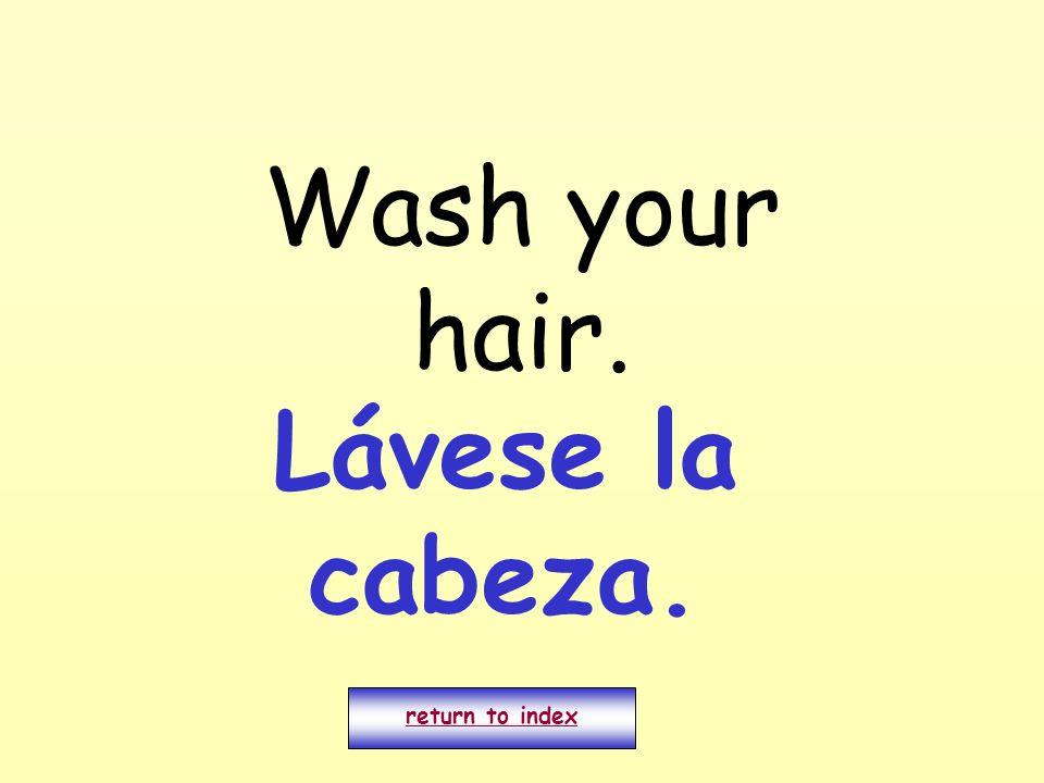 Wash your hair. return to index Lávese la cabeza.
