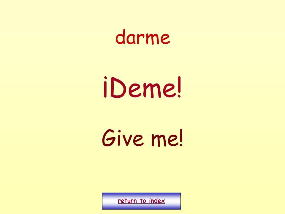darme ¡Deme! Give me! return to index