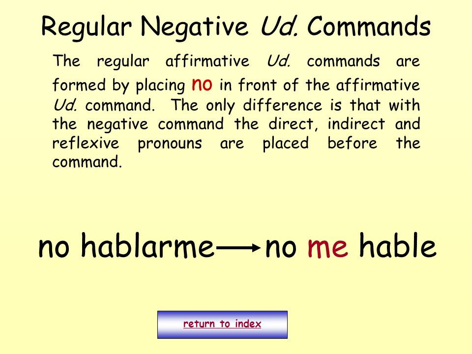 Regular Negative Ud. Commands The regular affirmative Ud. commands are formed by placing no in front of the affirmative Ud. command. The only differen