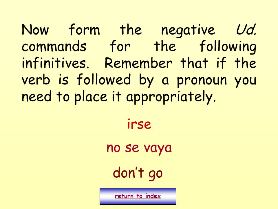 Now form the negative Ud. commands for the following infinitives. Remember that if the verb is followed by a pronoun you need to place it appropriatel