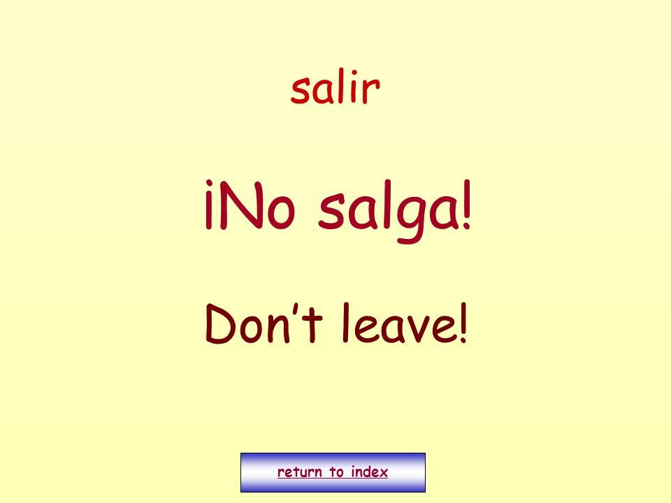 salir ¡No salga! Dont leave! return to index
