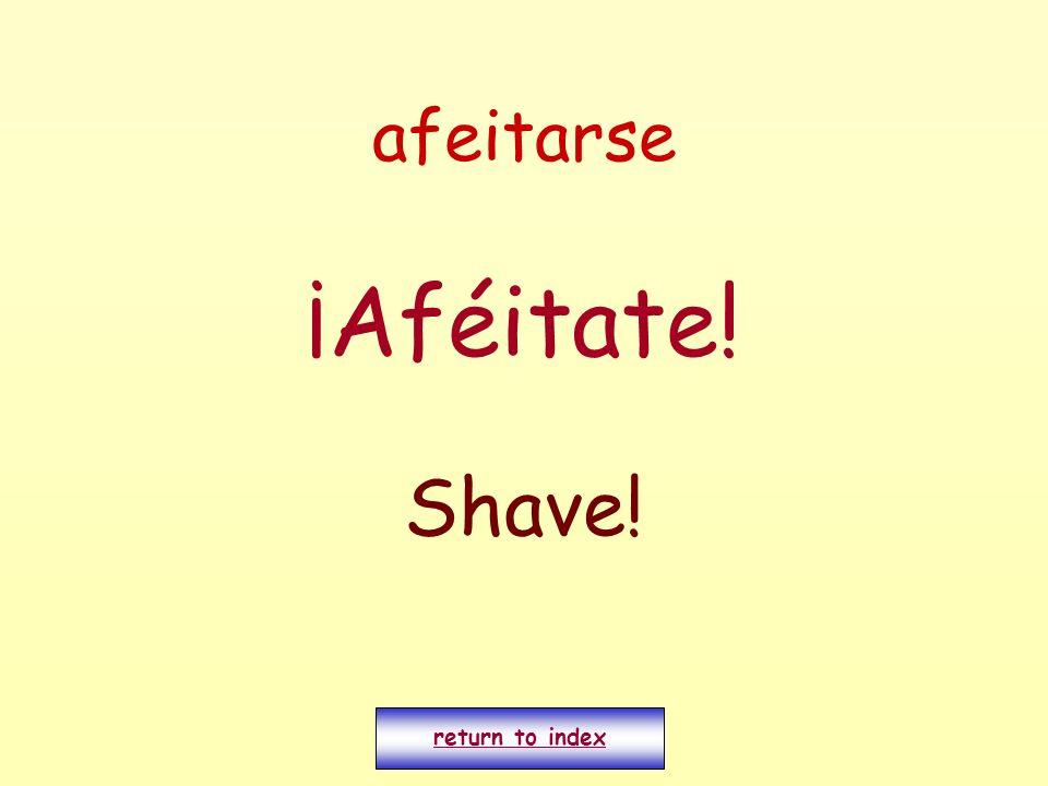 afeitarse ¡Aféitate! Shave! return to index