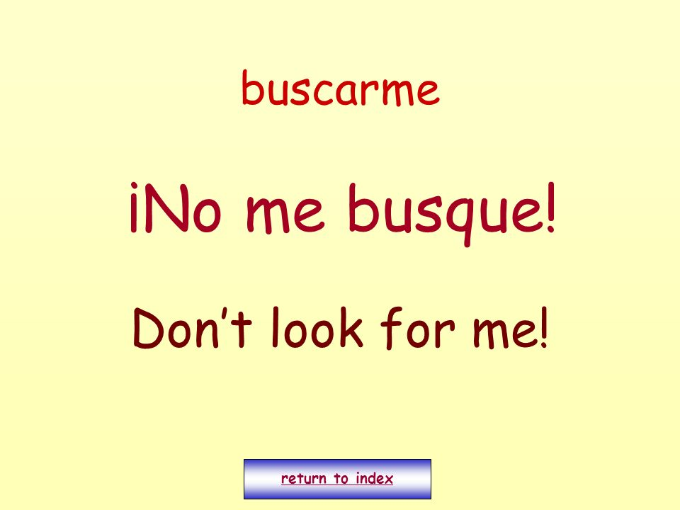 buscarme ¡No me busque! Dont look for me! return to index
