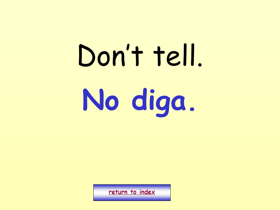 Dont tell. return to index No diga.