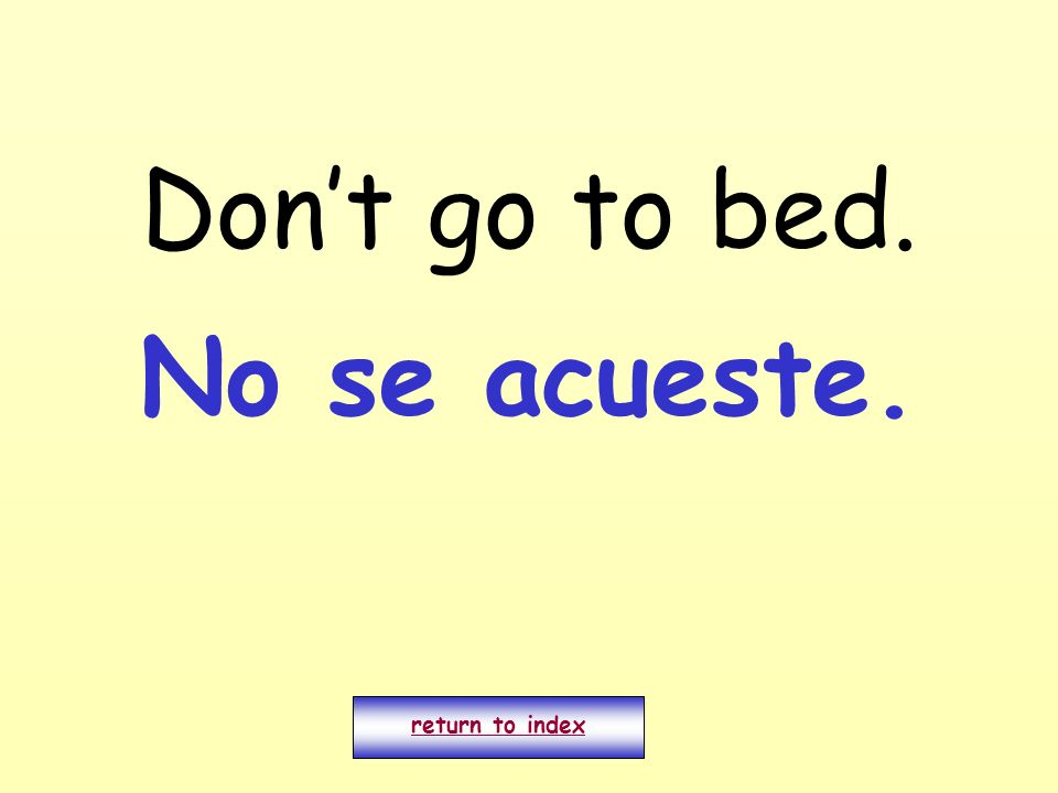 Dont go to bed. return to index No se acueste.