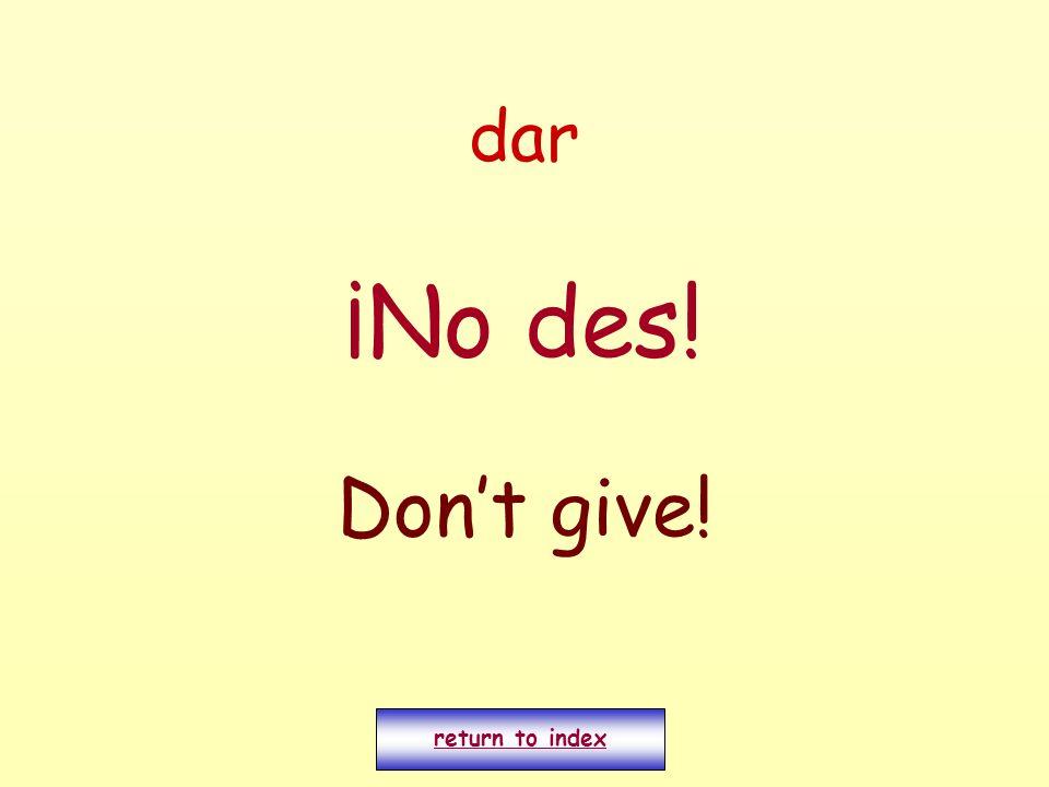 dar ¡No des! Dont give! return to index