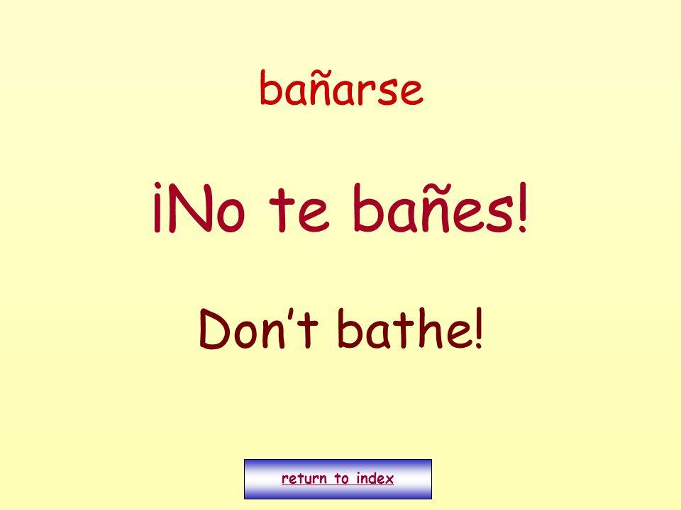 bañarse ¡No te bañes! Dont bathe! return to index