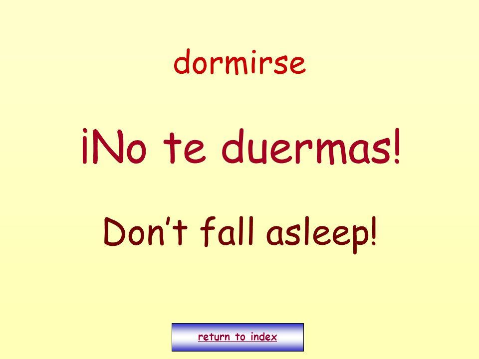 dormirse ¡No te duermas! Dont fall asleep! return to index