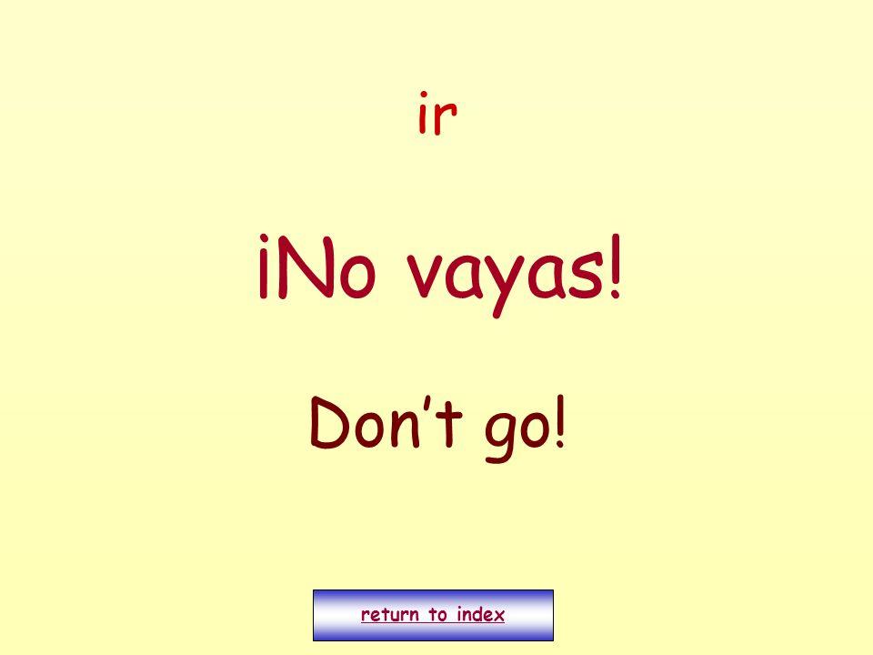 ir ¡No vayas! Dont go! return to index