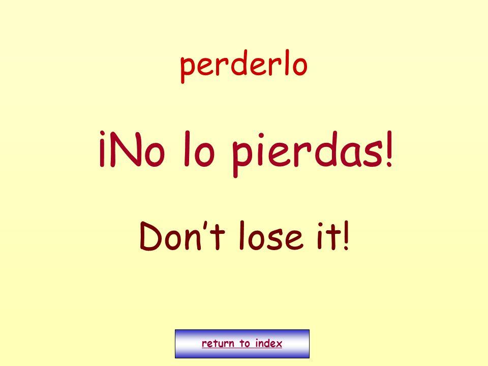 perderlo ¡No lo pierdas! Dont lose it! return to index