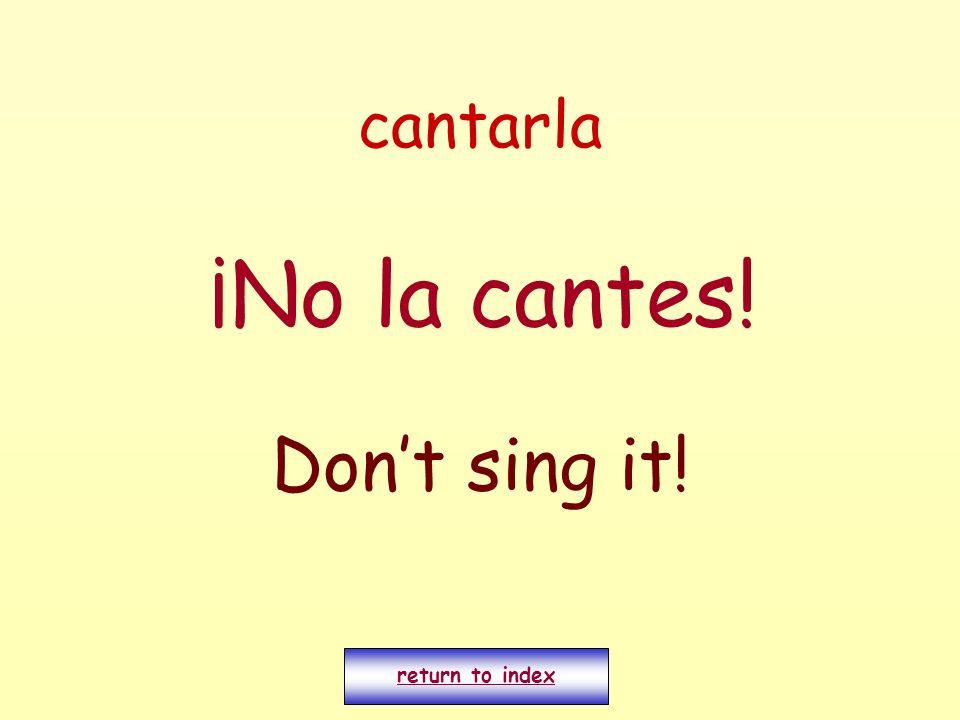 cantarla ¡No la cantes! Dont sing it! return to index