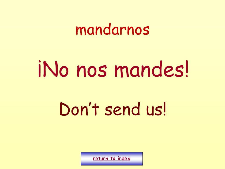 mandarnos ¡No nos mandes! Dont send us! return to index