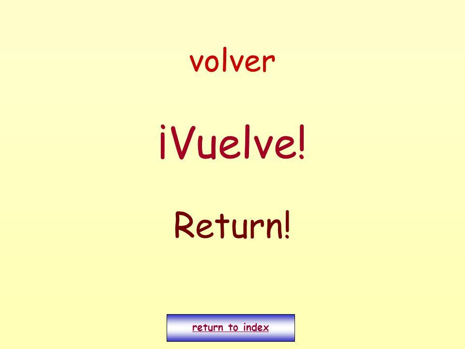 volver ¡Vuelve! Return! return to index