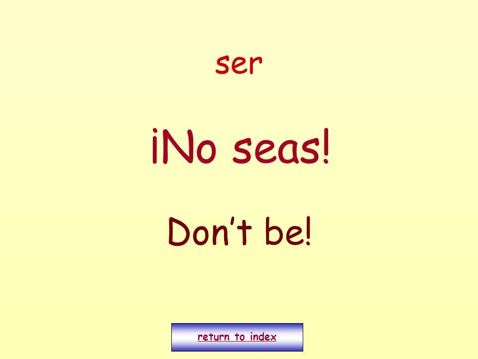 ser ¡No seas! Dont be! return to index