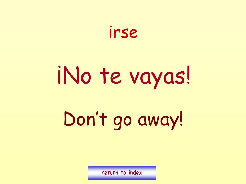 irse ¡No te vayas! Dont go away! return to index