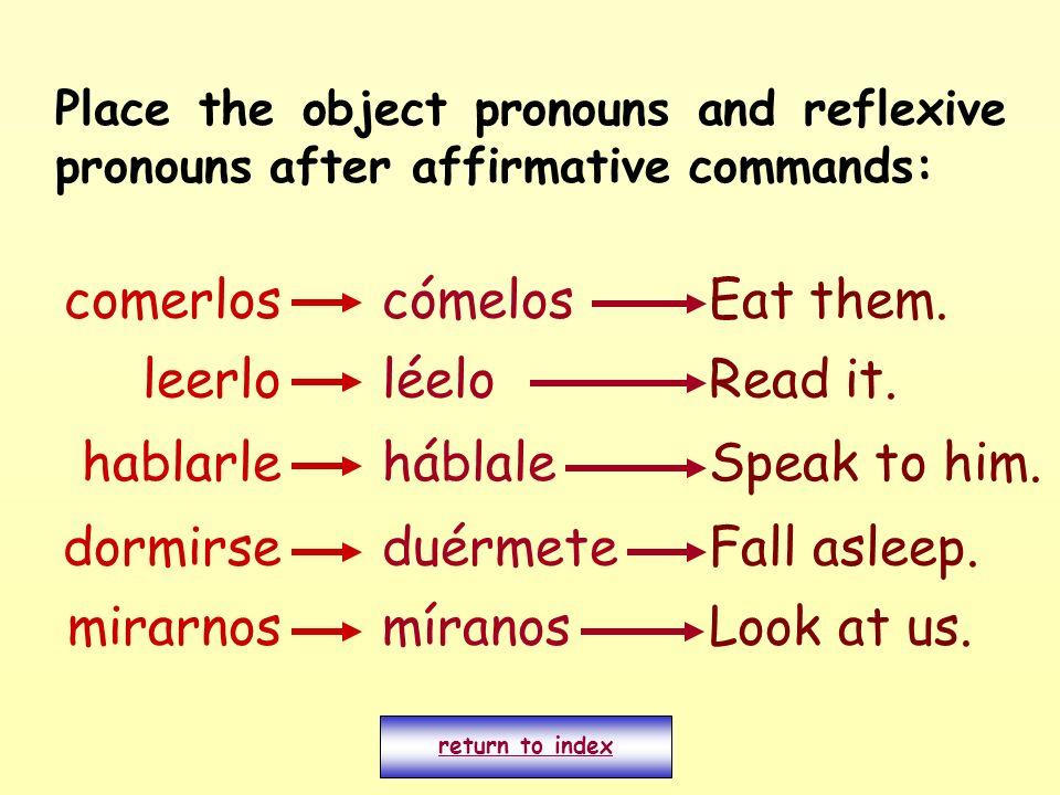 Place the object pronouns and reflexive pronouns after affirmative commands: comerloscómelosEat them. leerlo mirarnos dormirse hablarle míranos léelo
