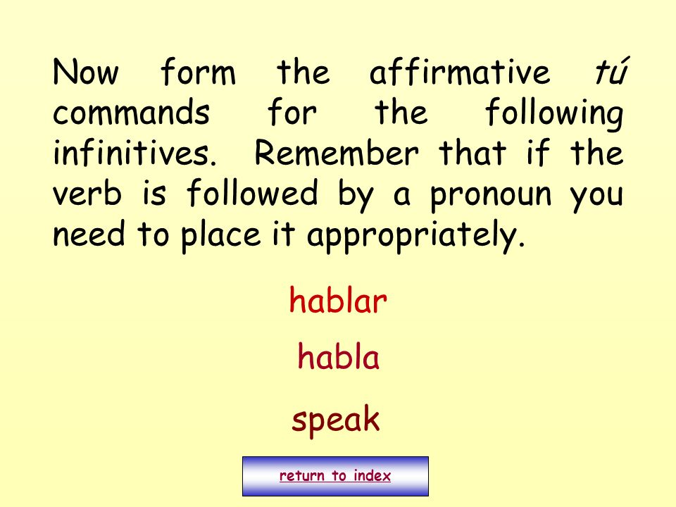 Now form the affirmative tú commands for the following infinitives. Remember that if the verb is followed by a pronoun you need to place it appropriat