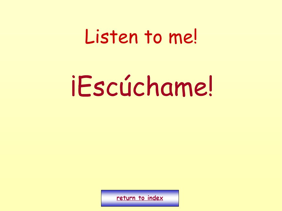 Listen to me! ¡Escúchame! return to index