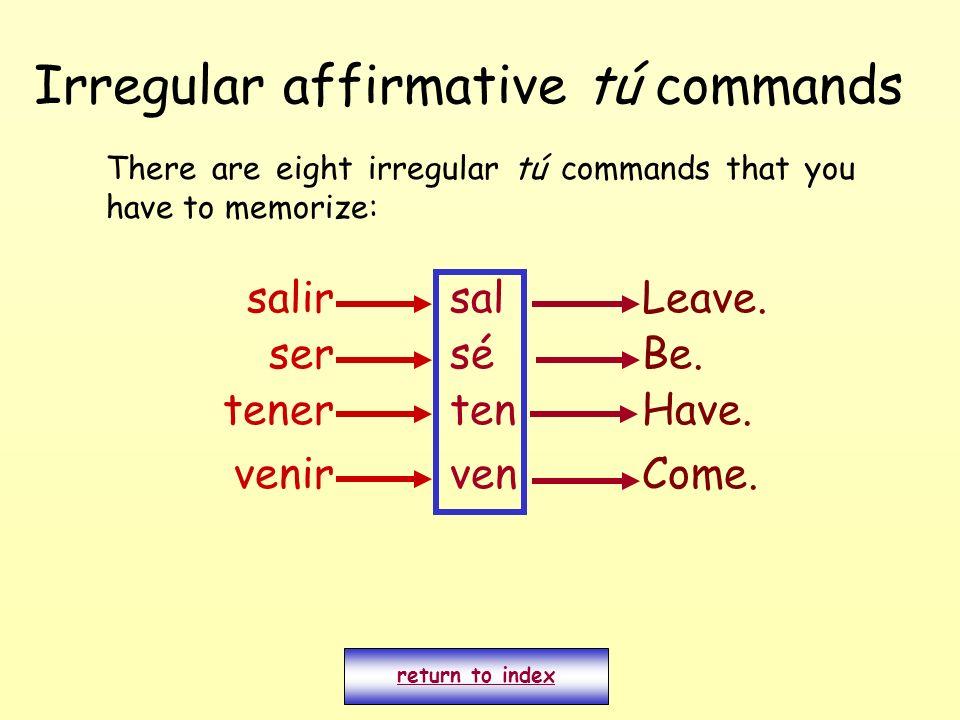 Irregular affirmative tú commands There are eight irregular tú commands that you have to memorize: return to index salirsalLeave. ser venir tener sé t