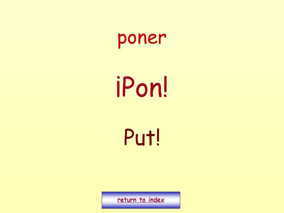 poner ¡Pon! Put! return to index