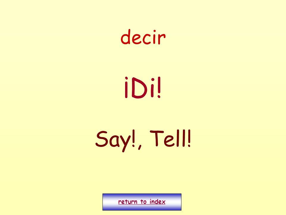 decir ¡Di! Say!, Tell! return to index
