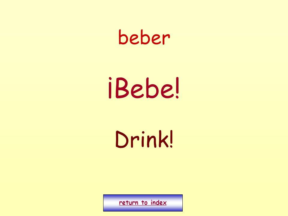 beber ¡Bebe! Drink! return to index