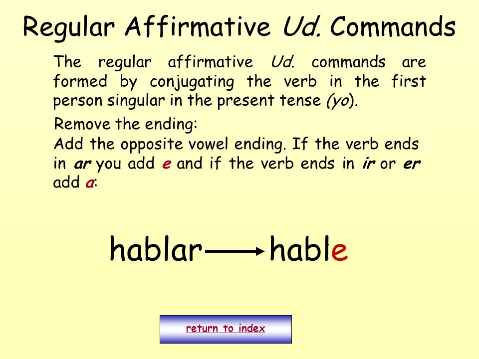 Regular Affirmative Ud. Commands The regular affirmative Ud. commands are formed by conjugating the verb in the first person singular in the present t