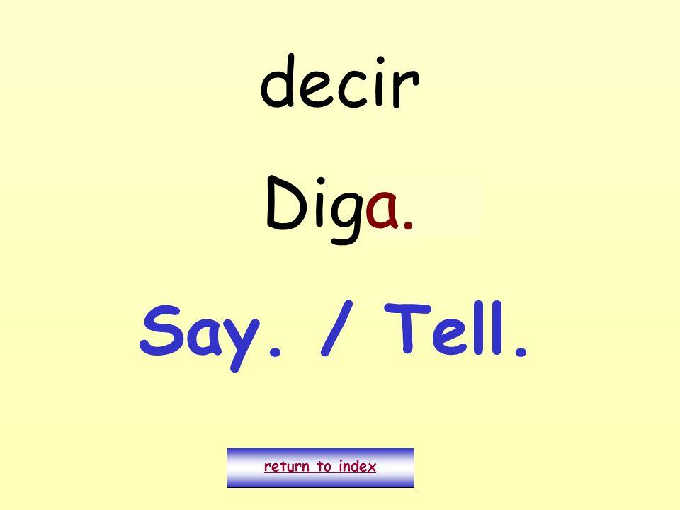 decir Digo. return to index a. Say. / Tell.