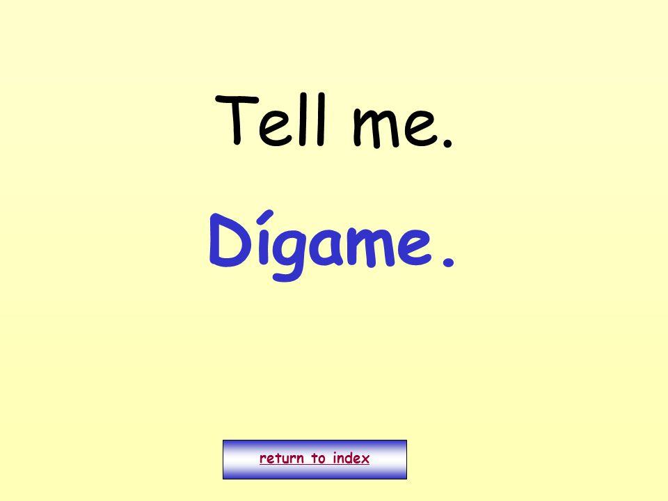 Tell me. return to index Dígame.