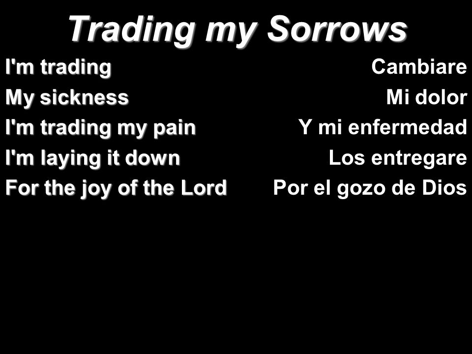Trading my Sorrows I'm trading My sickness I'm trading my pain I'm laying it down For the joy of the Lord Cambiare Mi dolor Y mi enfermedad Los entreg