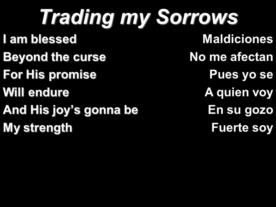 Trading my Sorrows I am blessed Beyond the curse For His promise Will endure And His joys gonna be My strength Maldiciones No me afectan Pues yo se A