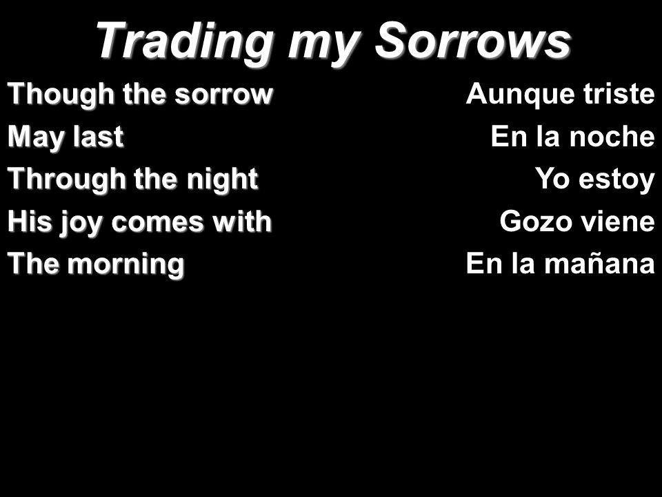 Trading my Sorrows Though the sorrow May last Through the night His joy comes with The morning Aunque triste En la noche Yo estoy Gozo viene En la mañ