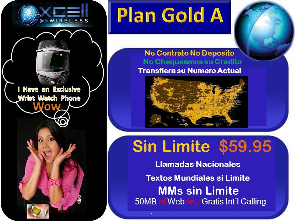 Sin Limite $59.95 Llamadas Nacionales Textos Mundiales si Limite MMs sin Limite 50MB of Web Mas Gratis Intl Calling. No Contrato No Deposito No Cheque