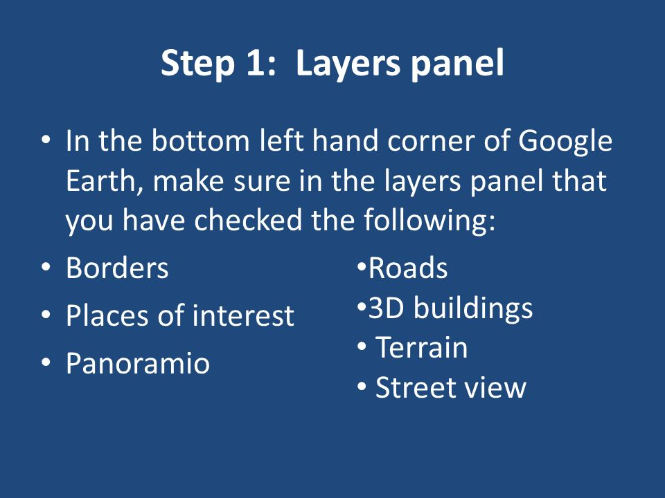 Step 1: Layers panel In the bottom left hand corner of Google Earth, make sure in the layers panel that you have checked the following: Borders Places