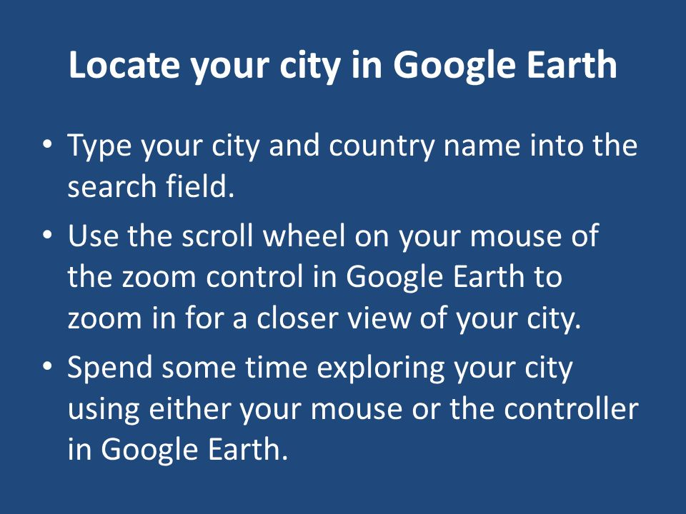 Locate your city in Google Earth Type your city and country name into the search field. Use the scroll wheel on your mouse of the zoom control in Goog