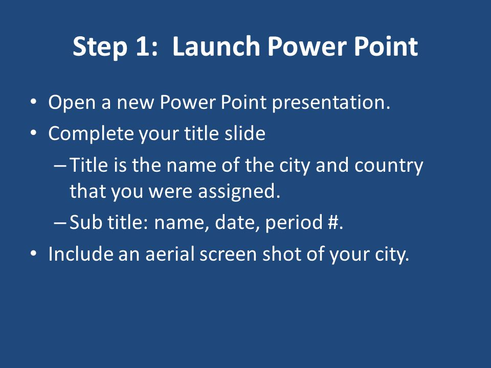 Step 1: Launch Power Point Open a new Power Point presentation. Complete your title slide – Title is the name of the city and country that you were as