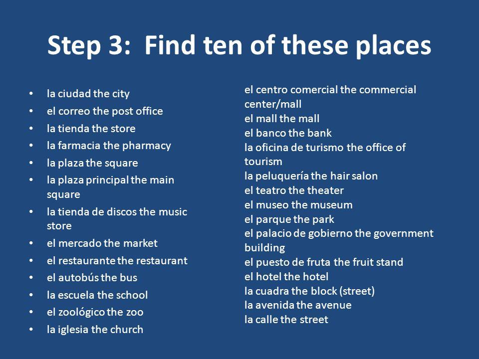 Step 3: Find ten of these places la ciudad the city el correo the post office la tienda the store la farmacia the pharmacy la plaza the square la plaz