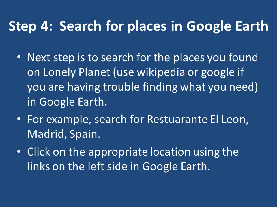 Step 4: Search for places in Google Earth Next step is to search for the places you found on Lonely Planet (use wikipedia or google if you are having