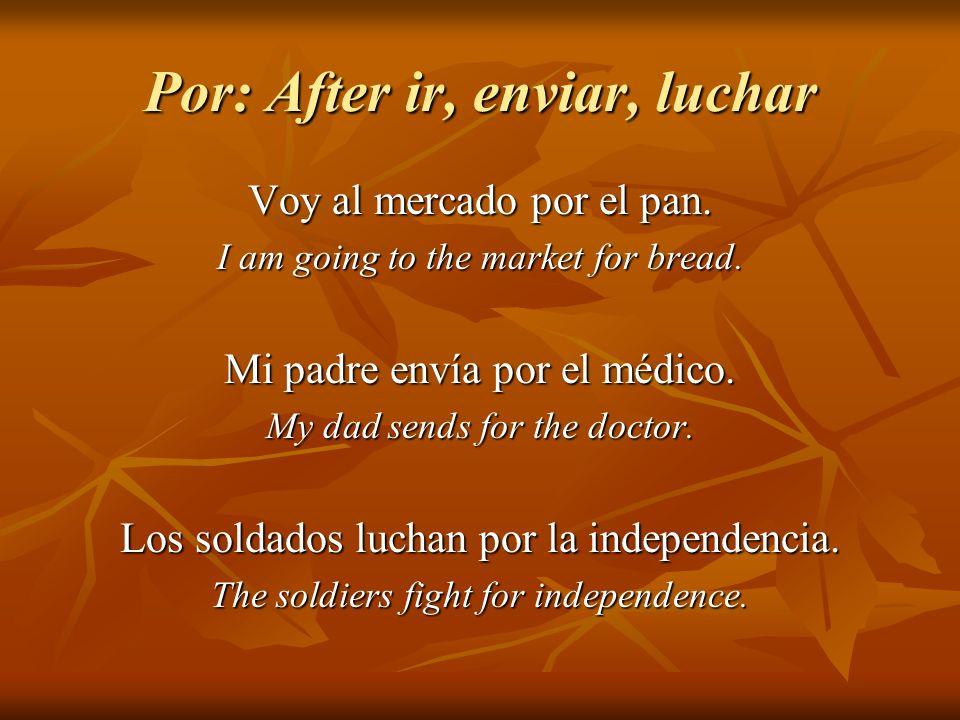 Por: After ir, enviar, luchar Voy al mercado por el pan. I am going to the market for bread. Mi padre envía por el médico. My dad sends for the doctor