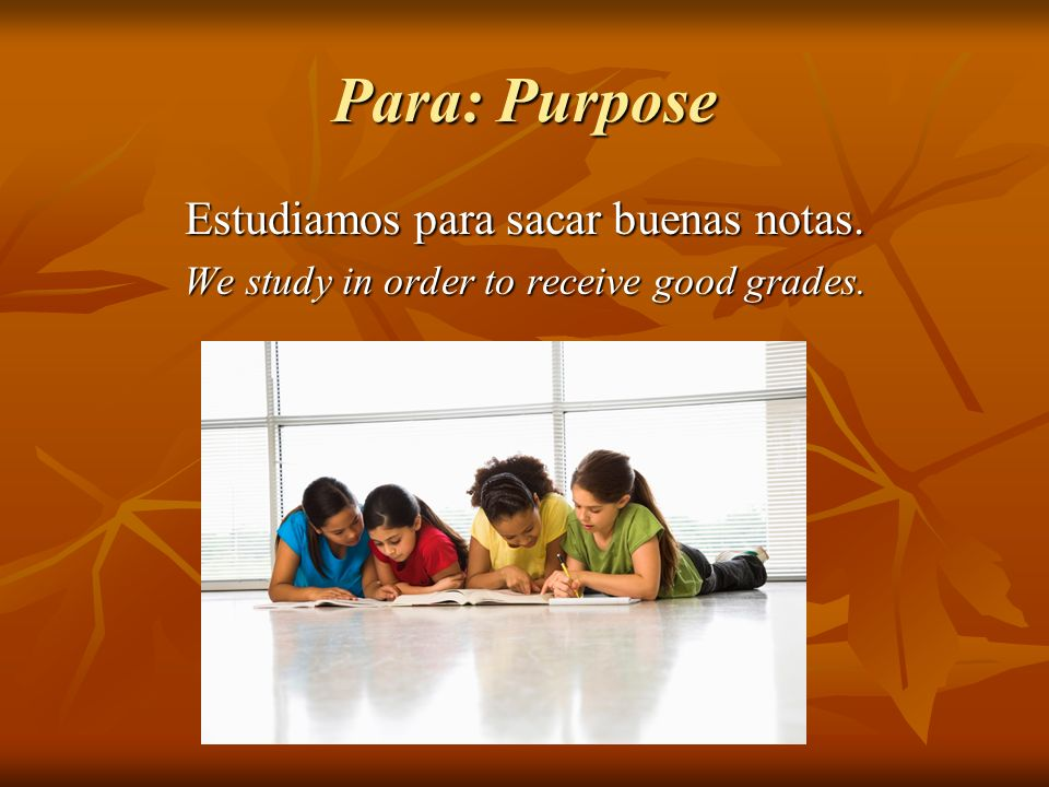 Para: Purpose Estudiamos para sacar buenas notas. We study in order to receive good grades.