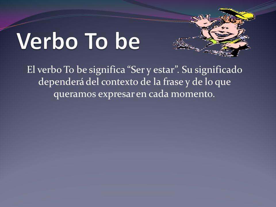 El verbo To be significa Ser y estar. Su significado dependerá del contexto de la frase y de lo que queramos expresar en cada momento.