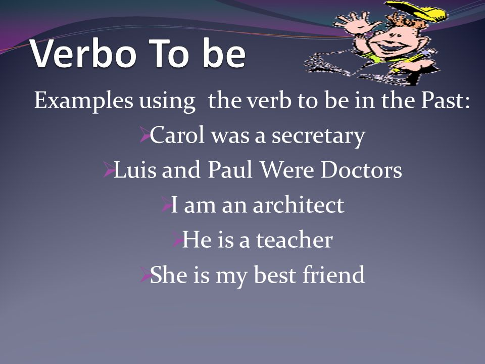 Examples using the verb to be in the Past: Carol was a secretary Luis and Paul Were Doctors I am an architect He is a teacher She is my best friend
