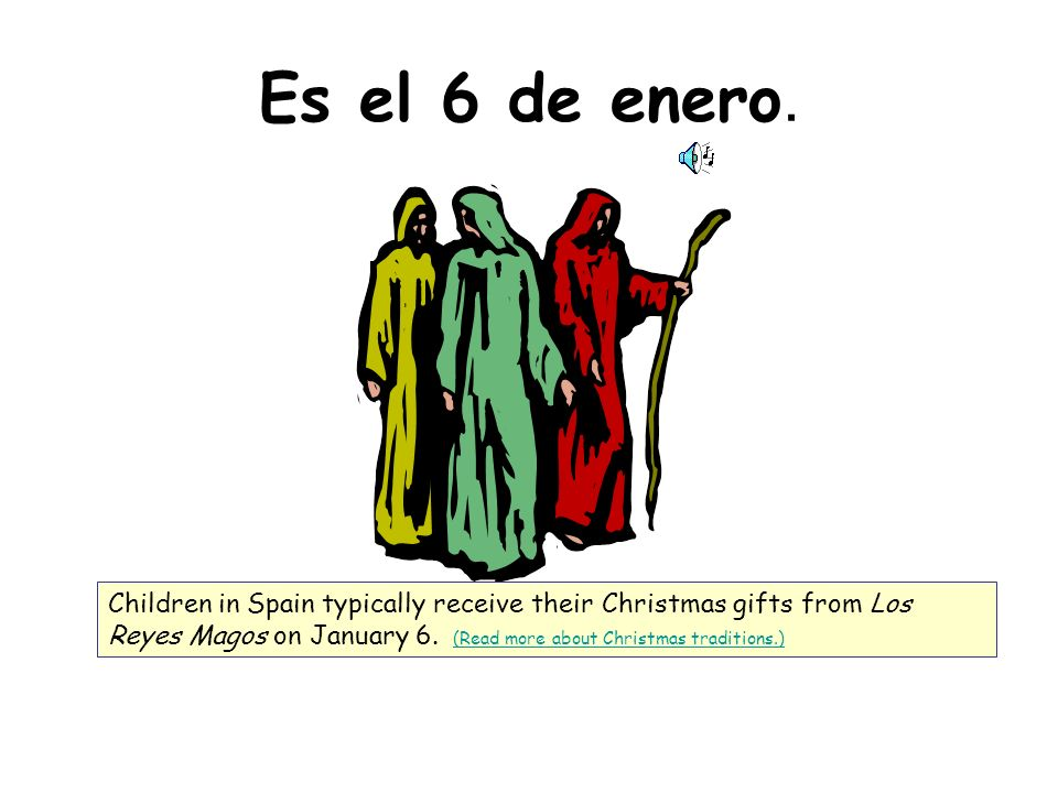 Es el 6 de enero. Children in Spain typically receive their Christmas gifts from Los Reyes Magos on January 6. (Read more about Christmas traditions.)