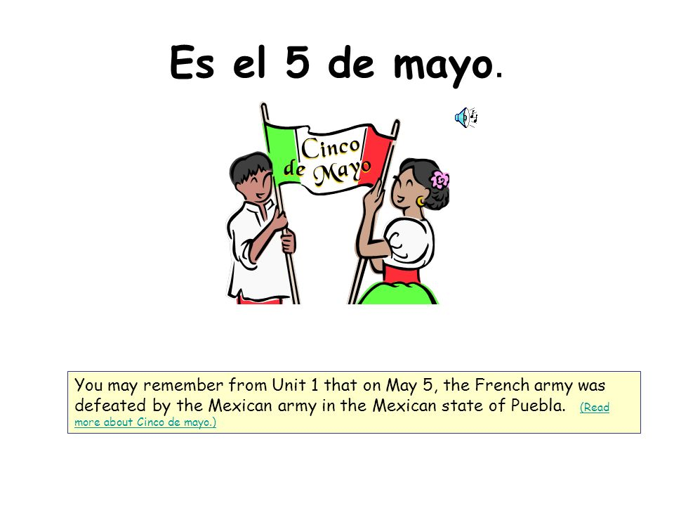 Es el 5 de mayo. You may remember from Unit 1 that on May 5, the French army was defeated by the Mexican army in the Mexican state of Puebla. (Read mo