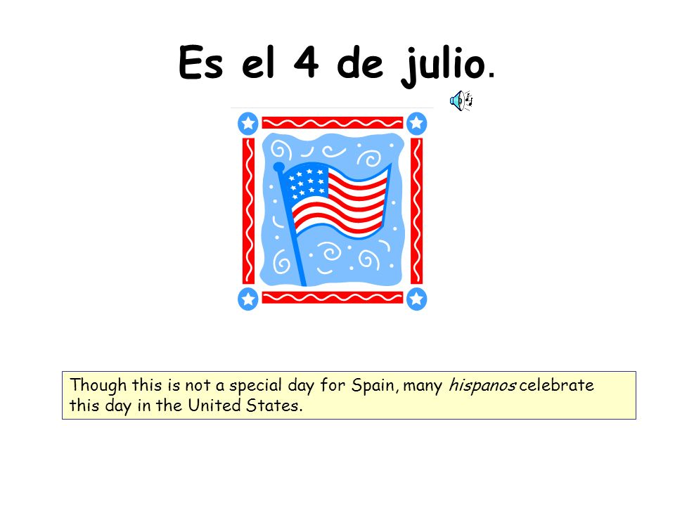 Es el 4 de julio. Though this is not a special day for Spain, many hispanos celebrate this day in the United States.