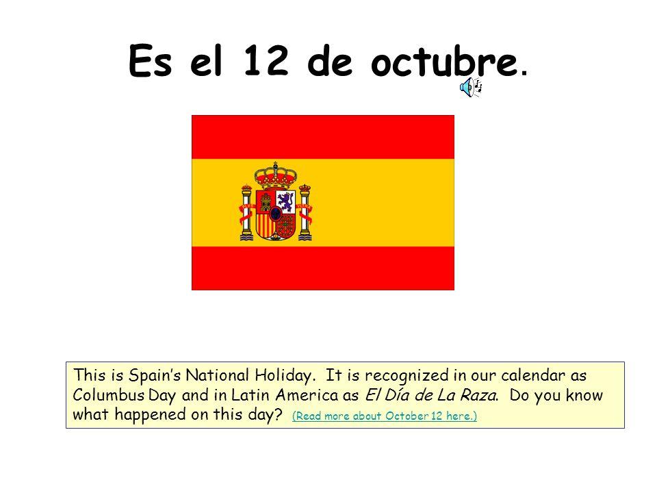 Es el 12 de octubre. This is Spains National Holiday. It is recognized in our calendar as Columbus Day and in Latin America as El Día de La Raza. Do y