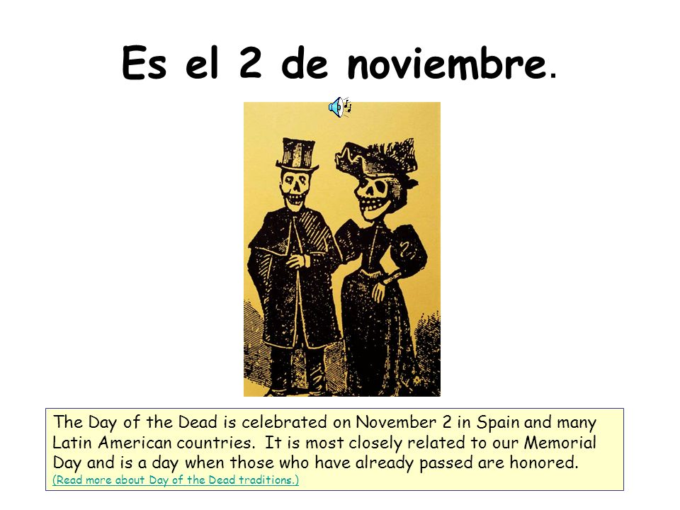 Es el 2 de noviembre. The Day of the Dead is celebrated on November 2 in Spain and many Latin American countries. It is most closely related to our Me