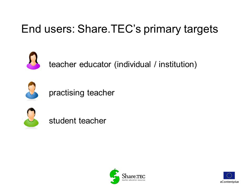 eContentplus teacher educator (individual / institution) practising teacher student teacher End users: Share.TECs primary targets