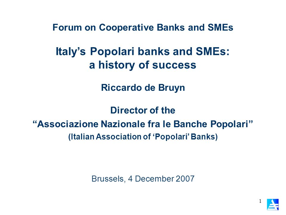 1 Forum on Cooperative Banks and SMEs Italys Popolari banks and SMEs: a history of success Brussels, 4 December 2007 Riccardo de Bruyn Director of the